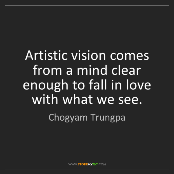 Chogyam Trungpa: Artistic vision comes from a mind clear enough to fall...