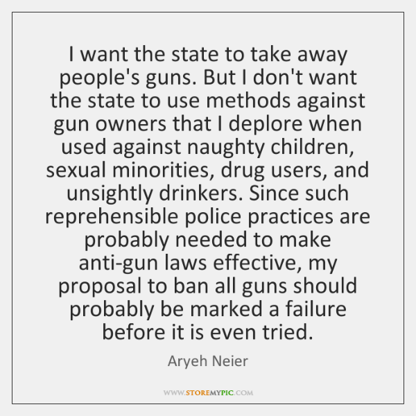 I want the state to take away people's guns. But I don't ...