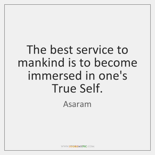 The best service to mankind is to become immersed in one's True ...