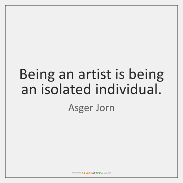 Being an artist is being an isolated individual.