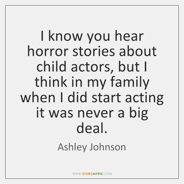 I know you hear horror stories about child actors, but I think ...