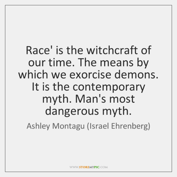 Race' is the witchcraft of our time. The means by which we ...