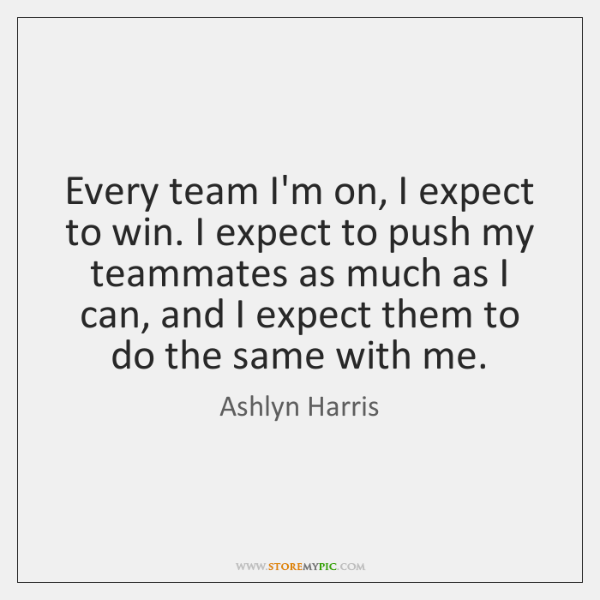 Every team I'm on, I expect to win. I expect to push ...