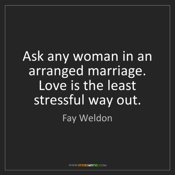 Fay Weldon: Ask any woman in an arranged marriage. Love is the least...
