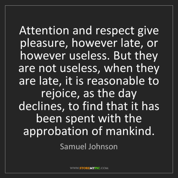 Samuel Johnson: Attention and respect give pleasure, however late, or...