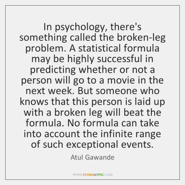 In psychology, there's something called the broken-leg problem. A statistical formula may ...