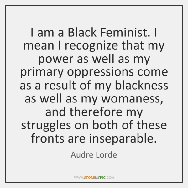 I am a Black Feminist. I mean I recognize that my power ...