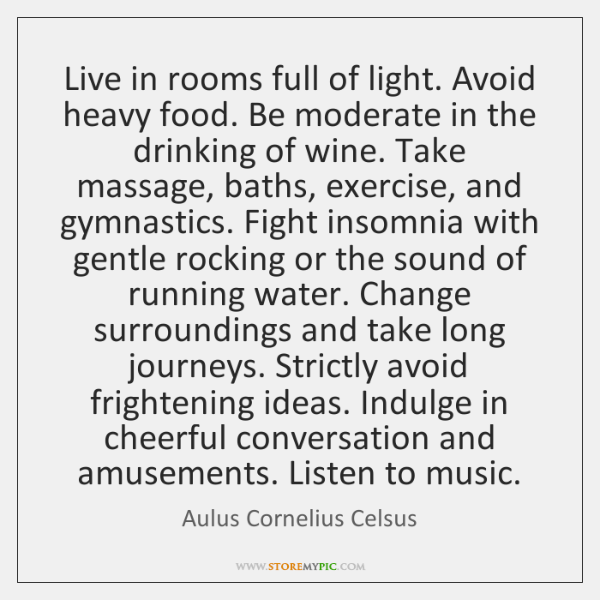 Live in rooms full of light. Avoid heavy food. Be moderate in ...