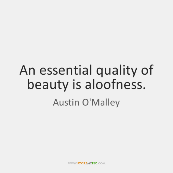 An essential quality of beauty is aloofness.