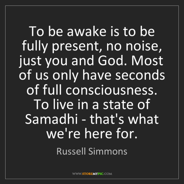 Russell Simmons: To be awake is to be fully present, no noise, just you...