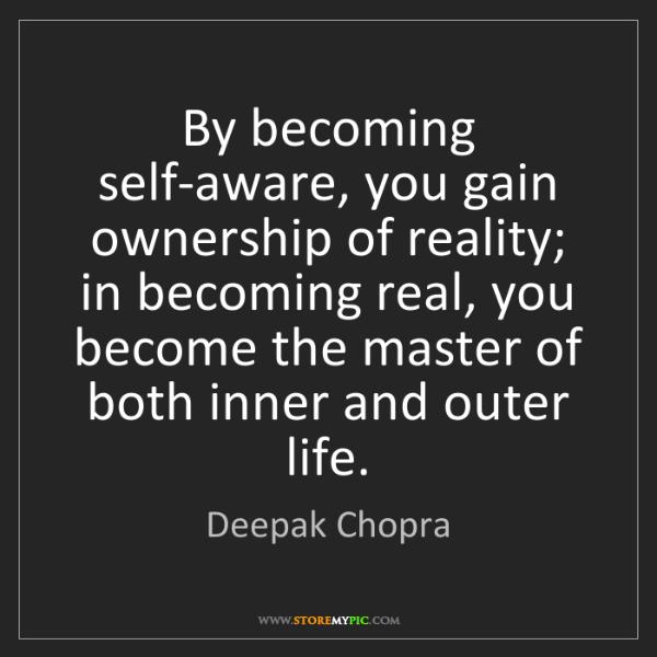 Deepak Chopra: By becoming self-aware, you gain ownership of reality;...