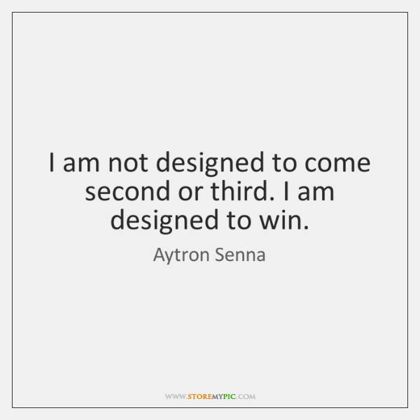 I am not designed to come second or third. I am designed ...