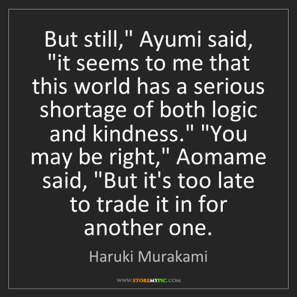"Haruki Murakami: But still,"" Ayumi said, ""it seems to me that this world..."