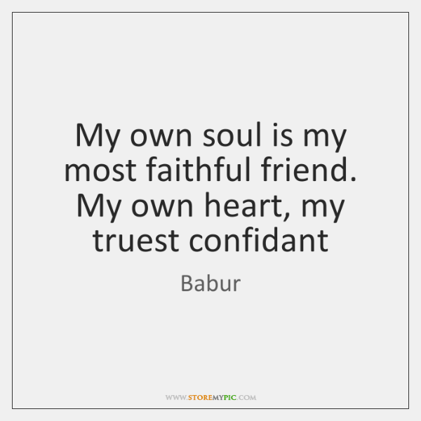 My own soul is my most faithful friend. My own heart, my ...