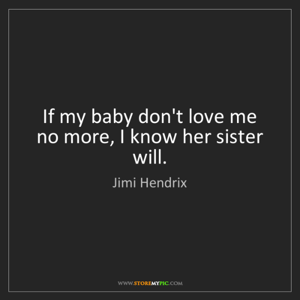 Jimi Hendrix: If my baby don't love me no more, I know her sister will.