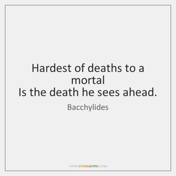 Hardest of deaths to a mortal   Is the death he sees ahead.