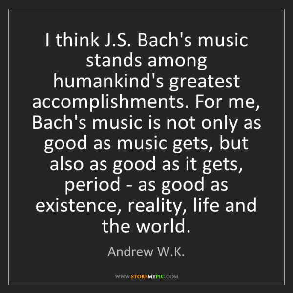 Andrew W.K.: I think J.S. Bach's music stands among humankind's greatest...