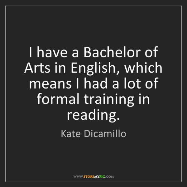 Kate Dicamillo: I have a Bachelor of Arts in English, which means I had...