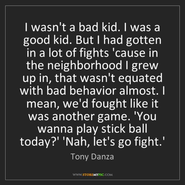 Tony Danza: I wasn't a bad kid. I was a good kid. But I had gotten...