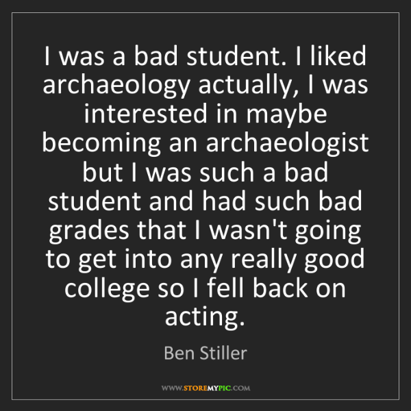 Ben Stiller: I was a bad student. I liked archaeology actually, I...