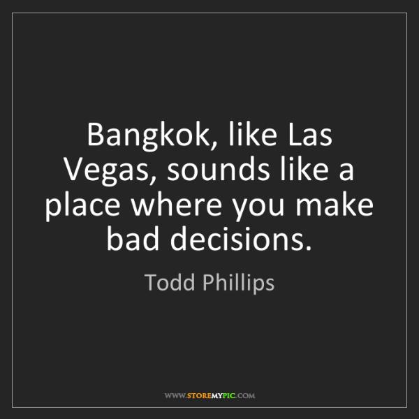 Todd Phillips: Bangkok, like Las Vegas, sounds like a place where you...
