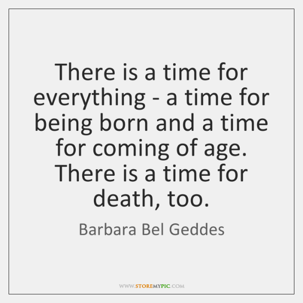 There is a time for everything - a time for being born ...