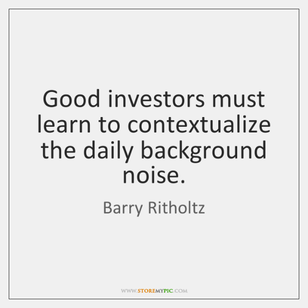 Good investors must learn to contextualize the daily background noise.