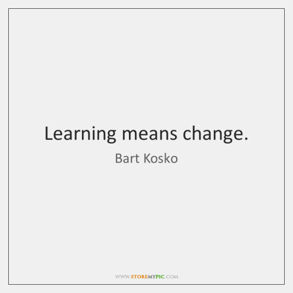 Learning means change.