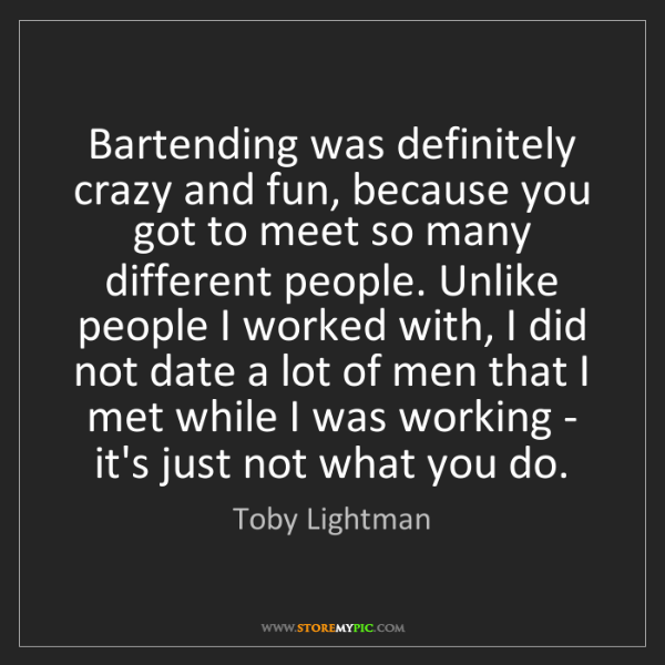 Toby Lightman: Bartending was definitely crazy and fun, because you...
