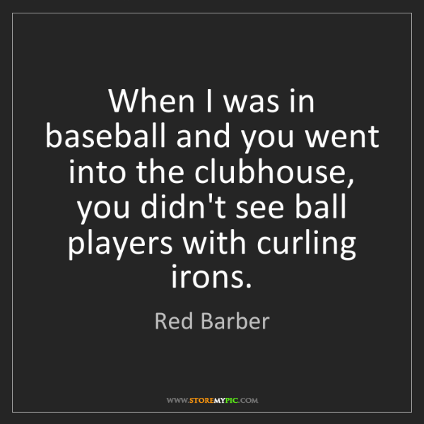 Red Barber: When I was in baseball and you went into the clubhouse,...