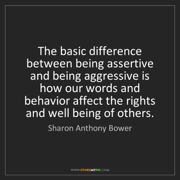 Sharon Anthony Bower: The basic difference between being assertive and being...