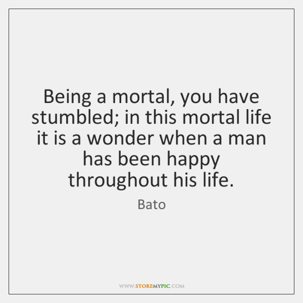 Being a mortal, you have stumbled; in this mortal life it is ...
