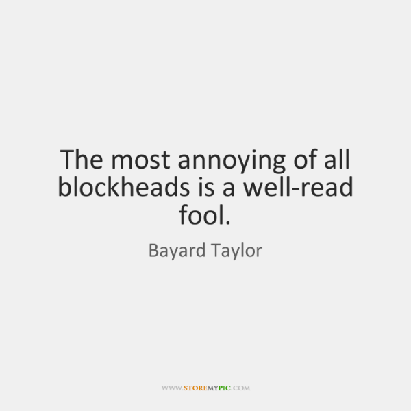 The most annoying of all blockheads is a well-read fool.