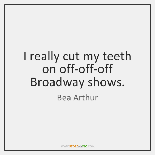 I really cut my teeth on off-off-off Broadway shows.