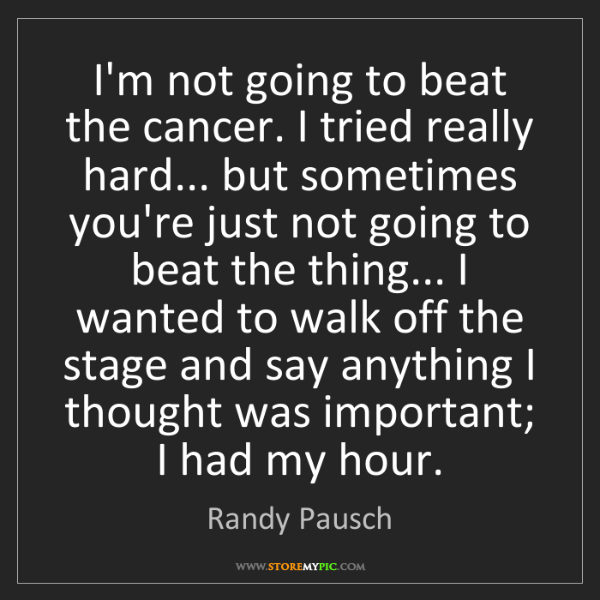 Randy Pausch: I'm not going to beat the cancer. I tried really hard......