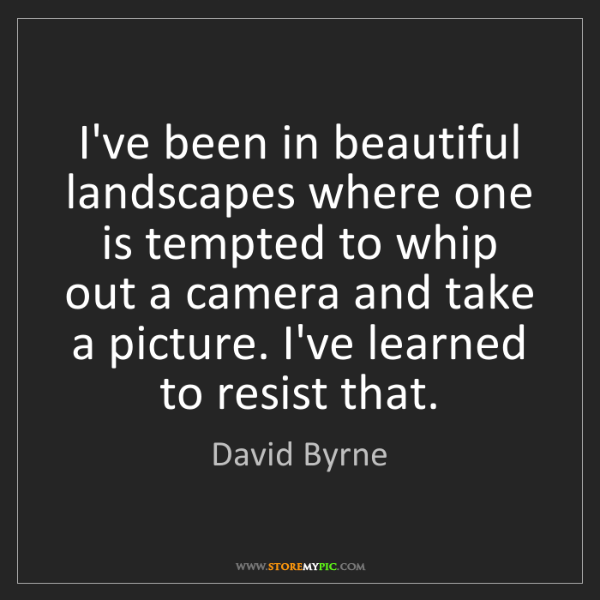 David Byrne: I've been in beautiful landscapes where one is tempted...