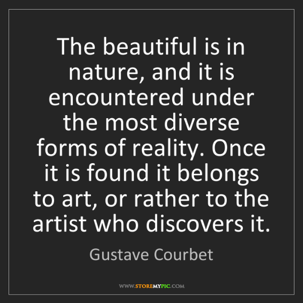 Gustave Courbet: The beautiful is in nature, and it is encountered under...