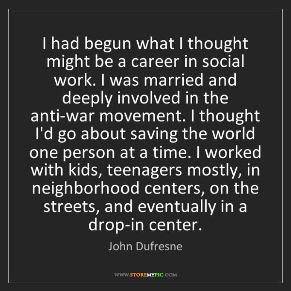 John Dufresne: I had begun what I thought might be a career in social...