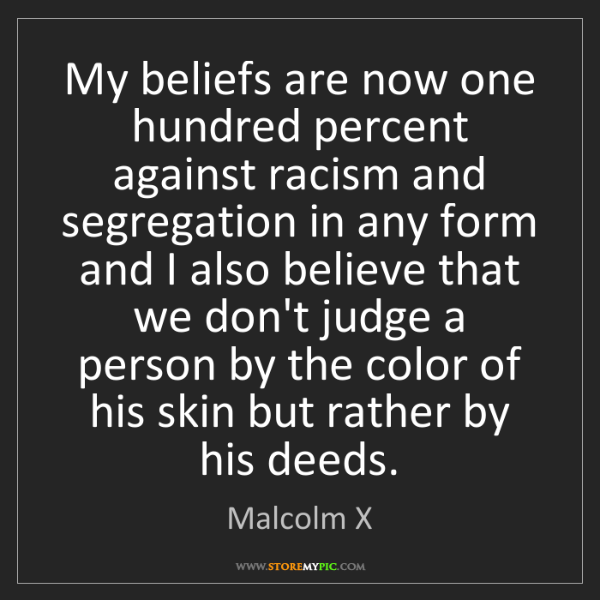 Malcolm X: My beliefs are now one hundred percent against racism...