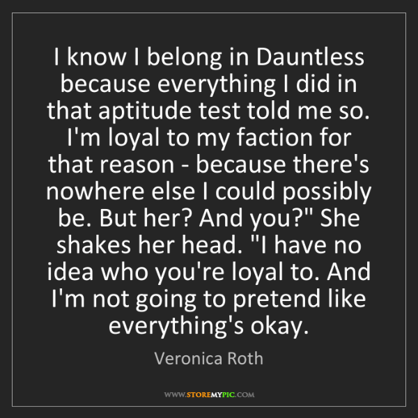 Veronica Roth: I know I belong in Dauntless because everything I did...
