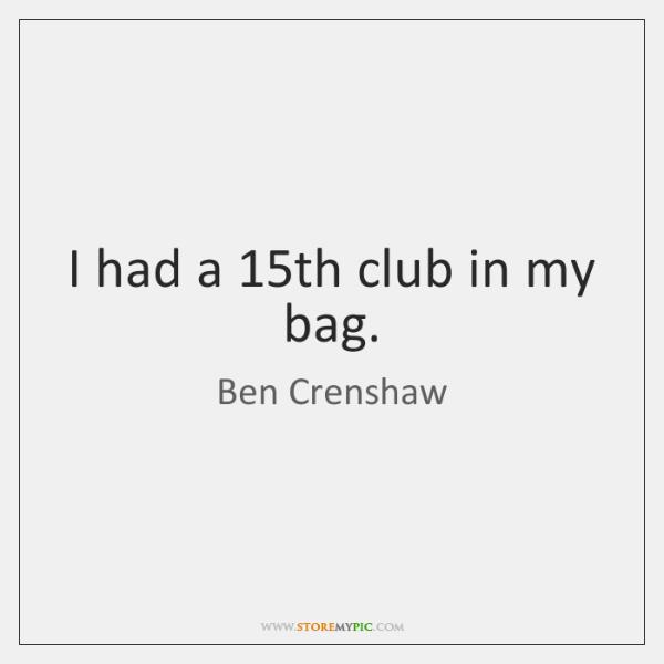 I had a 15th club in my bag.