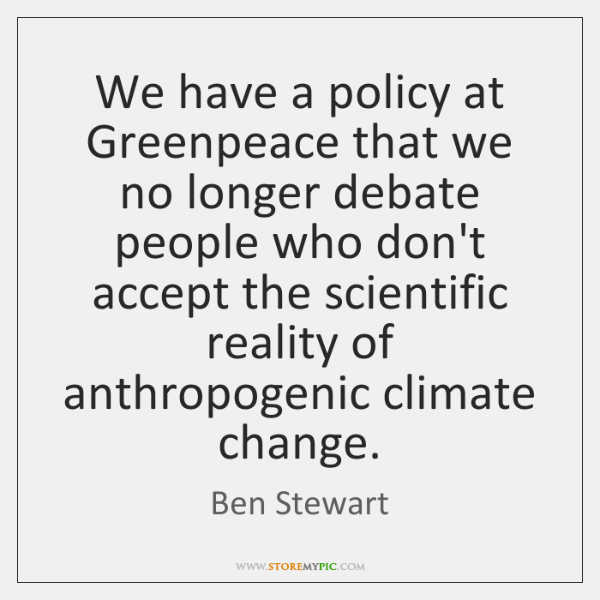 We have a policy at Greenpeace that we no longer debate people ...