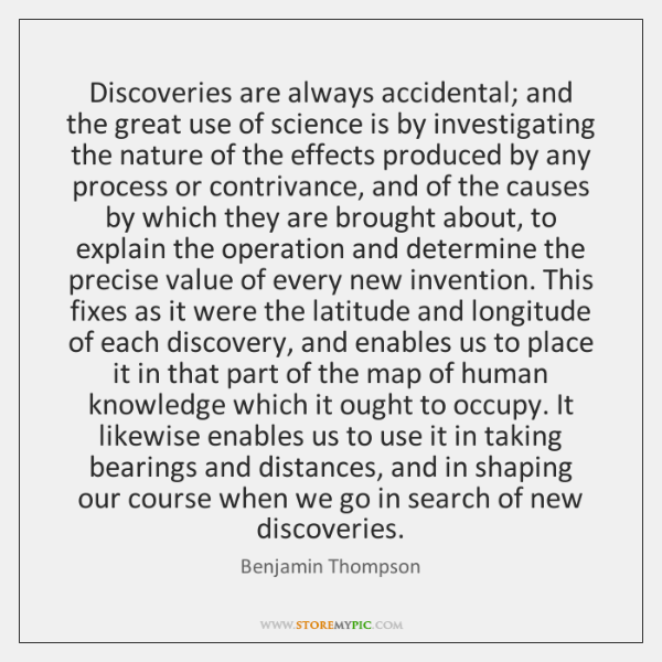 Discoveries are always accidental; and the great use of science is by ...