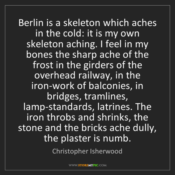 Christopher Isherwood: Berlin is a skeleton which aches in the cold: it is my...