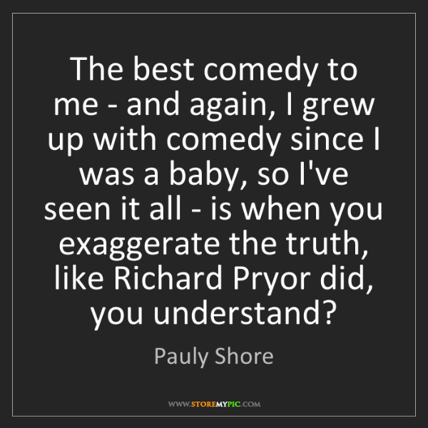 Pauly Shore: The best comedy to me - and again, I grew up with comedy...