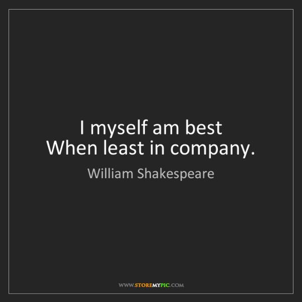 William Shakespeare: I myself am best  When least in company.