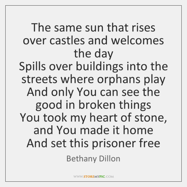 The same sun that rises over castles and welcomes the day  Spills ...