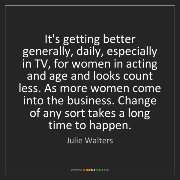 Julie Walters: It's getting better generally, daily, especially in TV,...