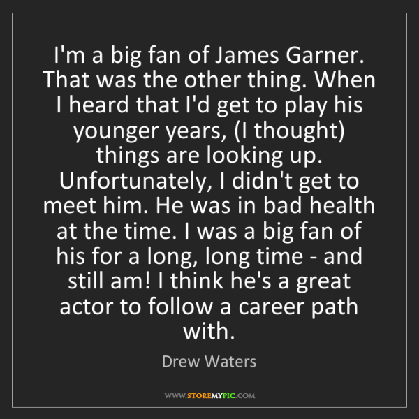 Drew Waters: I'm a big fan of James Garner. That was the other thing....