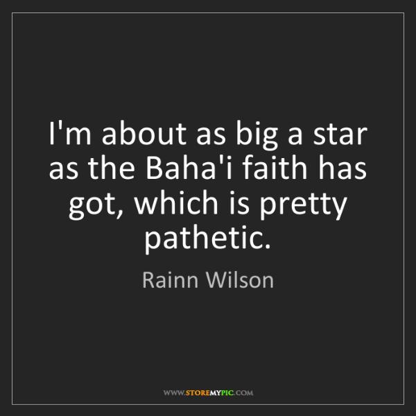 Rainn Wilson: I'm about as big a star as the Baha'i faith has got,...